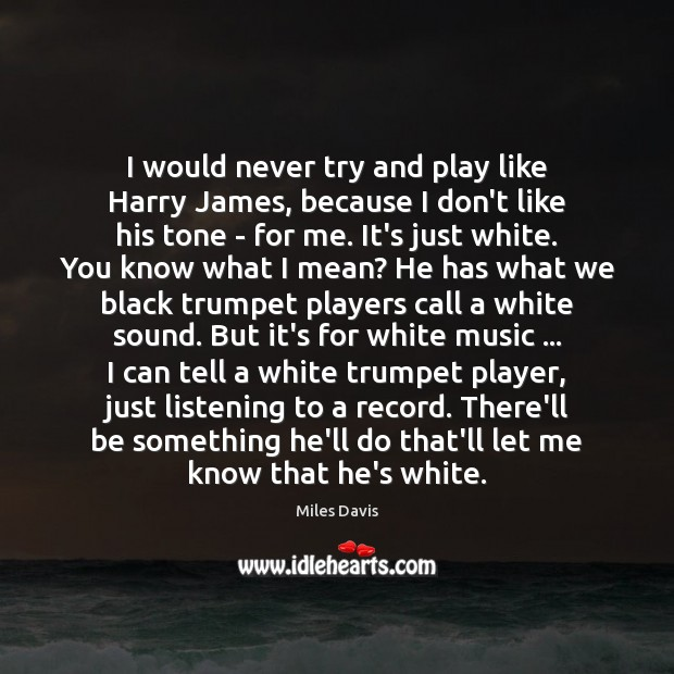 I would never try and play like Harry James, because I don't Image