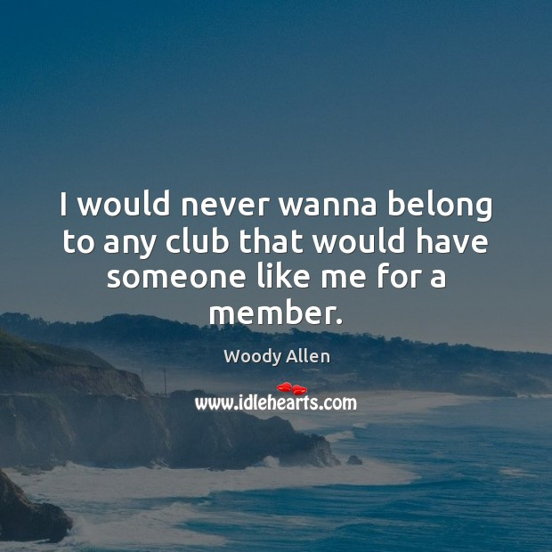 I would never wanna belong to any club that would have someone like me for a member. Image