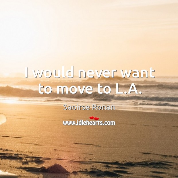 Image, I would never want to move to L.A.