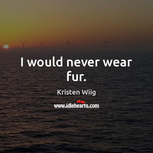I would never wear fur. Image