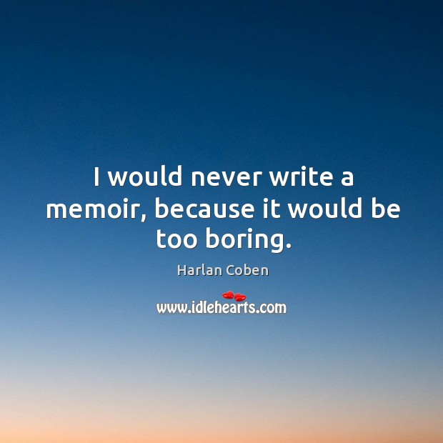 Image, I would never write a memoir, because it would be too boring.