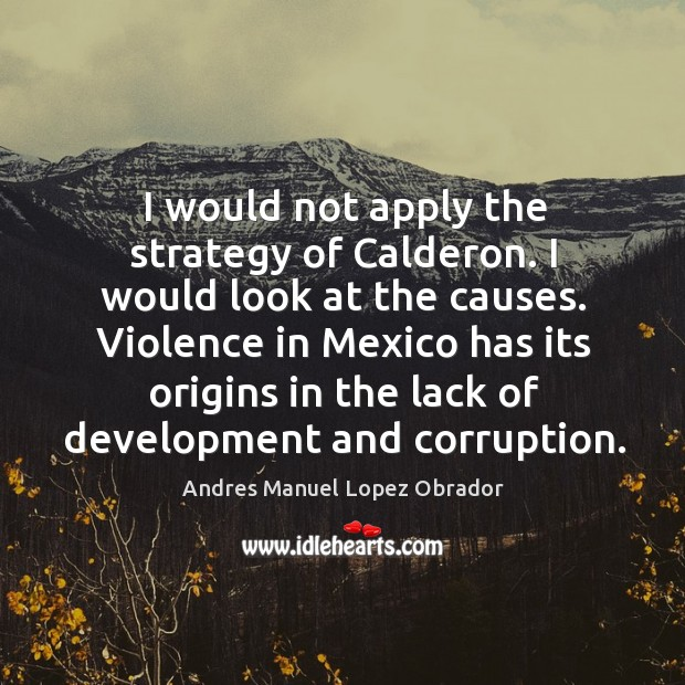 I would not apply the strategy of calderon. I would look at the causes. Andres Manuel Lopez Obrador Picture Quote