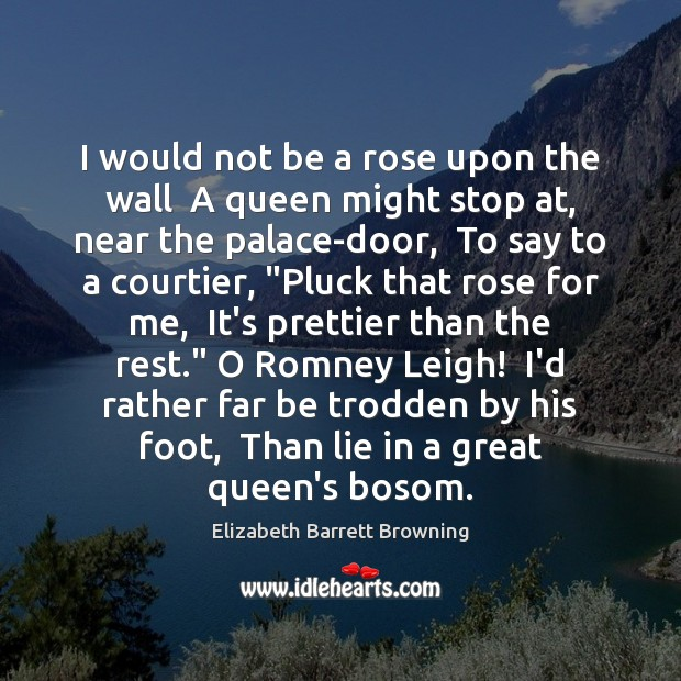 I would not be a rose upon the wall  A queen might Elizabeth Barrett Browning Picture Quote
