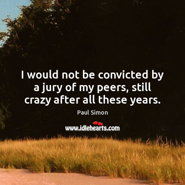 I would not be convicted by a jury of my peers, still crazy after all these years. Paul Simon Picture Quote