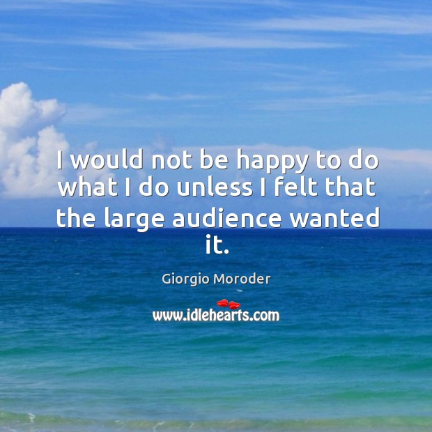 I would not be happy to do what I do unless I felt that the large audience wanted it. Image