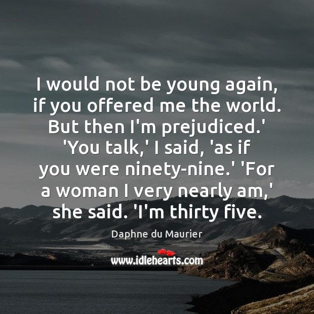 I would not be young again, if you offered me the world. Image