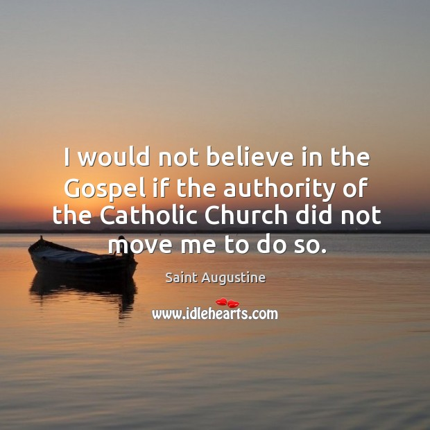 I would not believe in the gospel if the authority of the catholic church did not move me to do so. Image