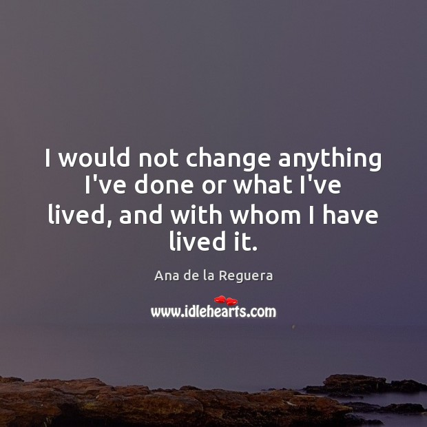 I would not change anything I've done or what I've lived, and with whom I have lived it. Image