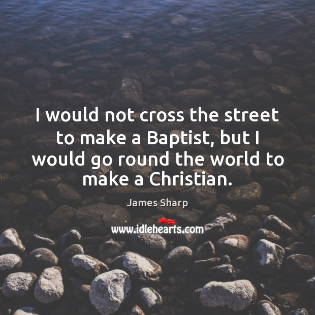 I would not cross the street to make a Baptist, but I Image