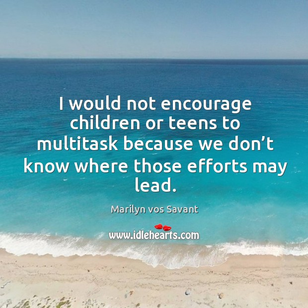 Image, I would not encourage children or teens to multitask because we don't know where those efforts may lead.