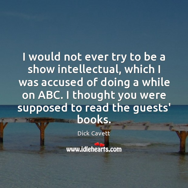 I would not ever try to be a show intellectual, which I Dick Cavett Picture Quote