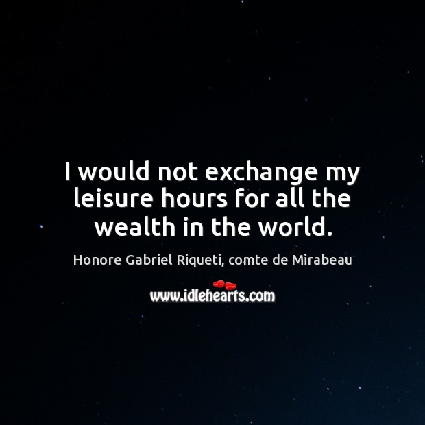 I would not exchange my leisure hours for all the wealth in the world. Image