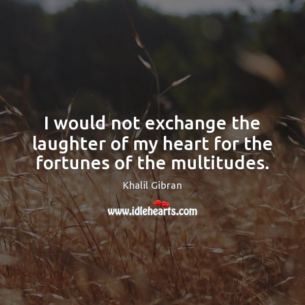 I would not exchange the laughter of my heart for the fortunes of the multitudes. Image