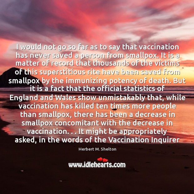 I would not go so far as to say that vaccination has Herbert M. Shelton Picture Quote