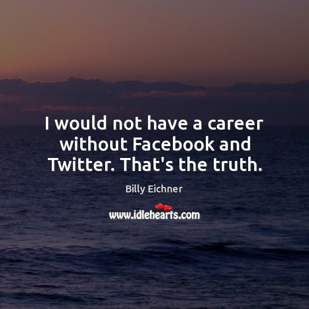 Image, I would not have a career without Facebook and Twitter. That's the truth.
