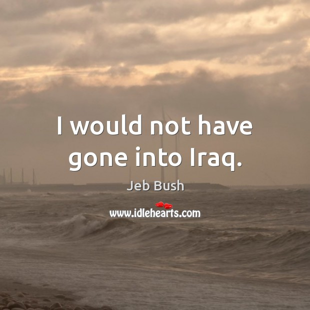 Image, I would not have gone into Iraq.