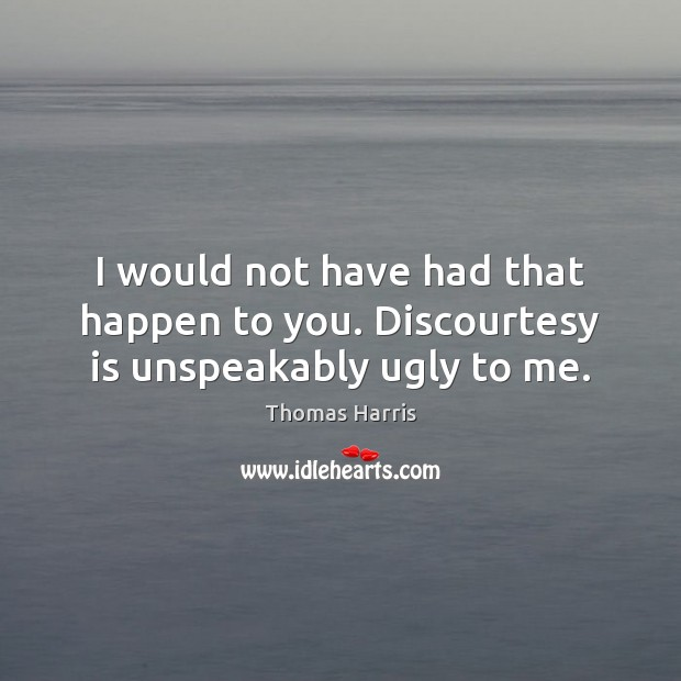 I would not have had that happen to you. Discourtesy is unspeakably ugly to me. Thomas Harris Picture Quote