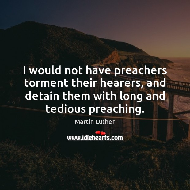 I would not have preachers torment their hearers, and detain them with Martin Luther Picture Quote