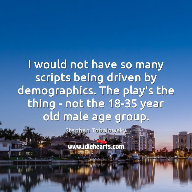 I would not have so many scripts being driven by demographics. The Image