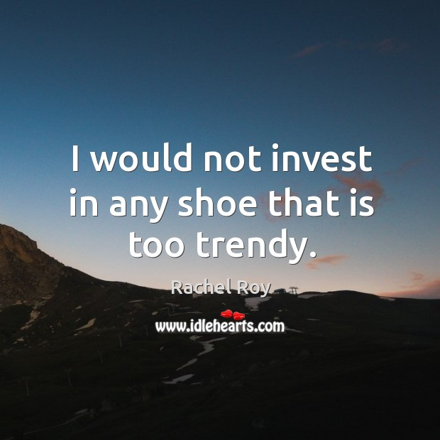 I would not invest in any shoe that is too trendy. Rachel Roy Picture Quote