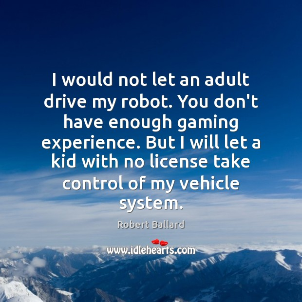 Image, I would not let an adult drive my robot. You don't have