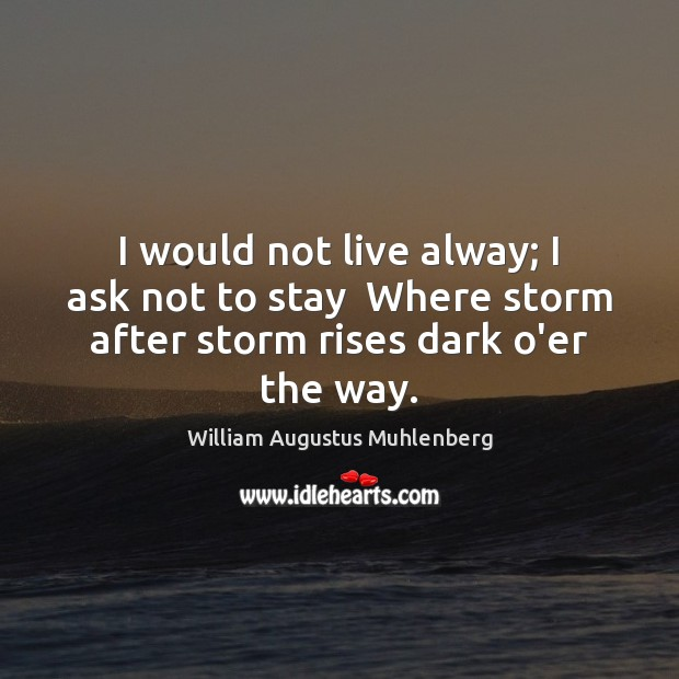 I would not live alway; I ask not to stay  Where storm Image