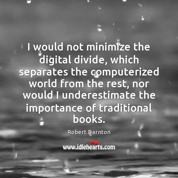 I would not minimize the digital divide, which separates the computerized world Underestimate Quotes Image