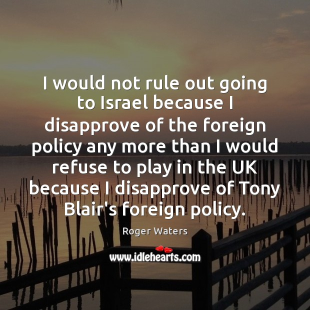 I would not rule out going to Israel because I disapprove of Roger Waters Picture Quote