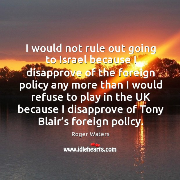 I would not rule out going to israel because I disapprove of the foreign policy any more than Roger Waters Picture Quote