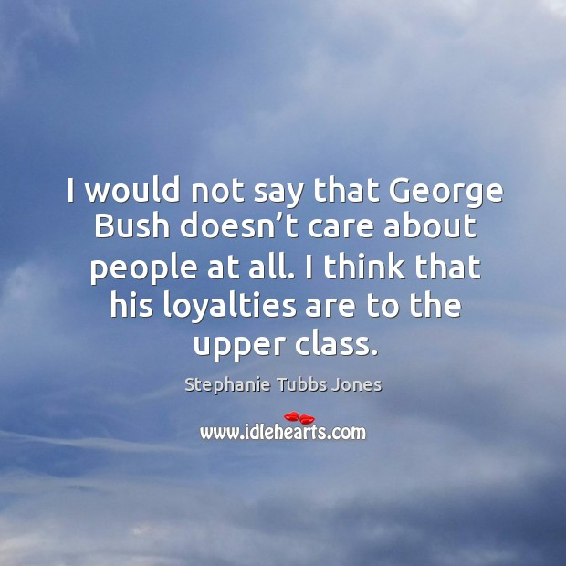 I would not say that george bush doesn't care about people at all. Stephanie Tubbs Jones Picture Quote