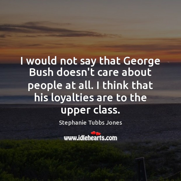 I would not say that George Bush doesn't care about people at Stephanie Tubbs Jones Picture Quote