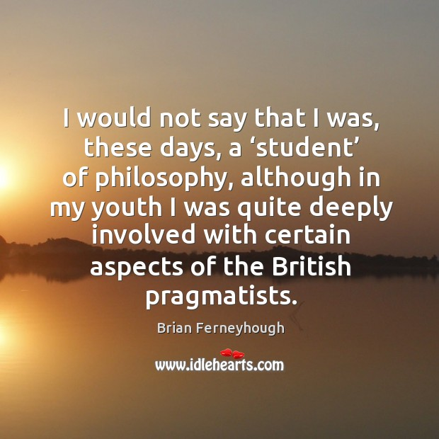 I would not say that I was, these days, a 'student' of philosophy, although in my youth Image
