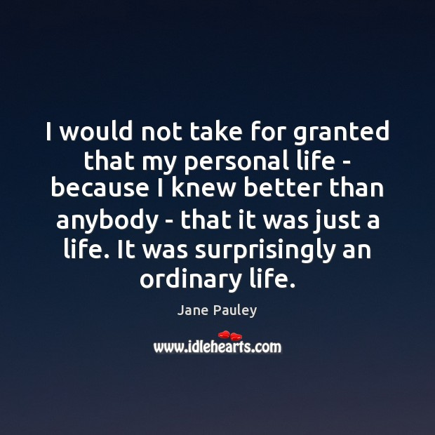 Image, I would not take for granted that my personal life – because