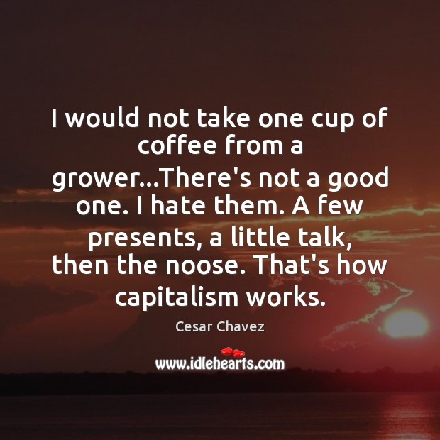 I would not take one cup of coffee from a grower…There's Image