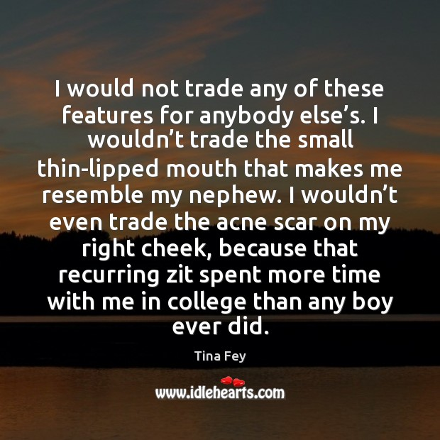 I would not trade any of these features for anybody else's. Tina Fey Picture Quote