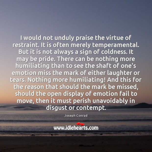 I would not unduly praise the virtue of restraint. It is often Image