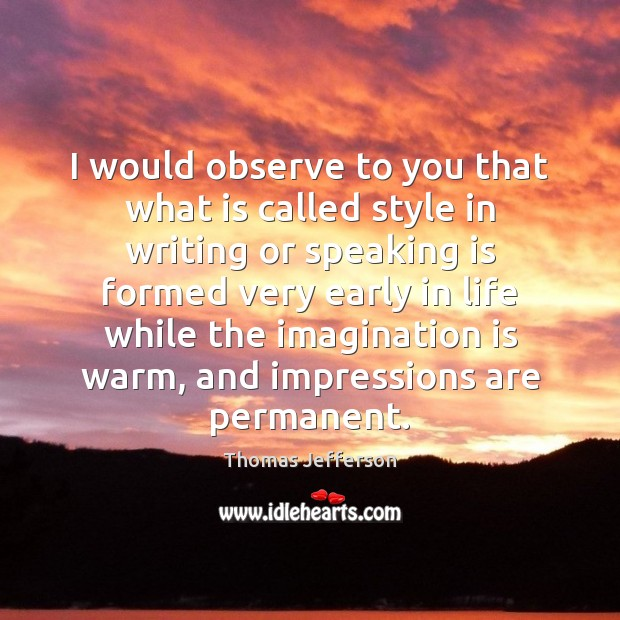 I would observe to you that what is called style in writing Imagination Quotes Image