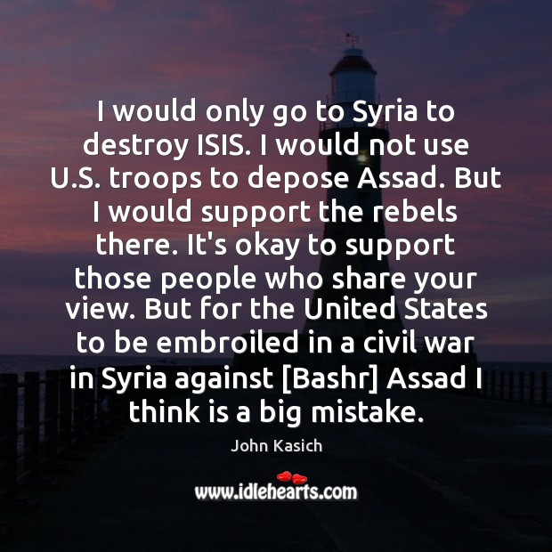 I would only go to Syria to destroy ISIS. I would not John Kasich Picture Quote