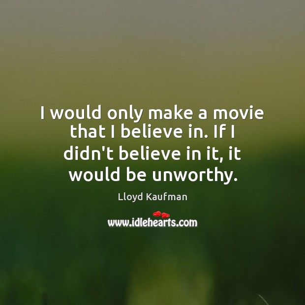 I would only make a movie that I believe in. If I Lloyd Kaufman Picture Quote