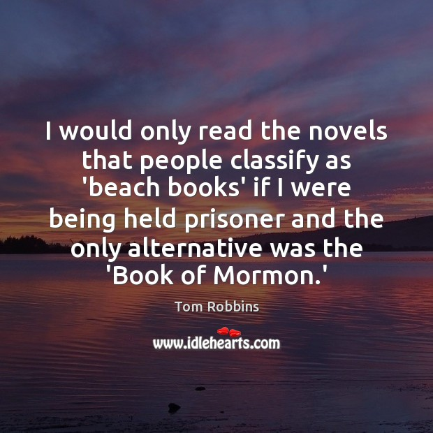 I would only read the novels that people classify as 'beach books' Tom Robbins Picture Quote