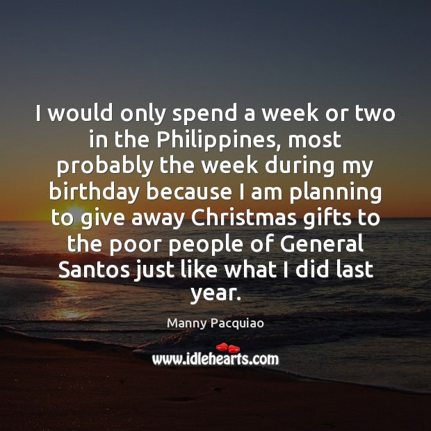 I would only spend a week or two in the Philippines, most Manny Pacquiao Picture Quote