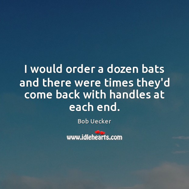 I would order a dozen bats and there were times they'd come back with handles at each end. Bob Uecker Picture Quote