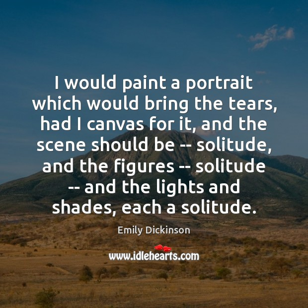 I would paint a portrait which would bring the tears, had I Image
