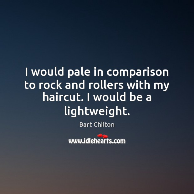 Image, I would pale in comparison to rock and rollers with my haircut. I would be a lightweight.