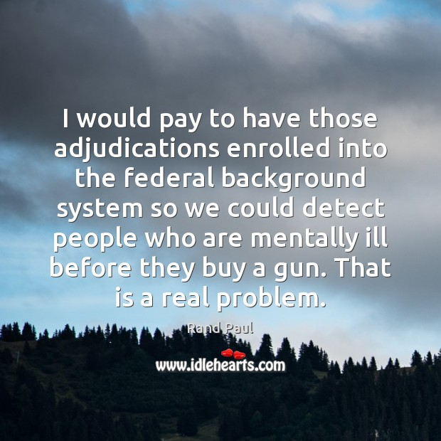 I would pay to have those adjudications enrolled into the federal background Image