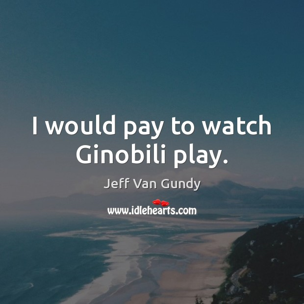 I would pay to watch Ginobili play. Jeff Van Gundy Picture Quote