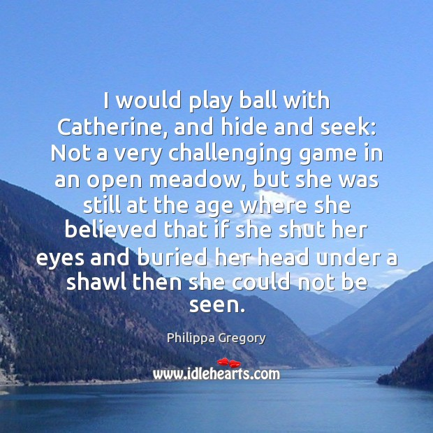 Philippa Gregory Picture Quote image saying: I would play ball with Catherine, and hide and seek: Not a