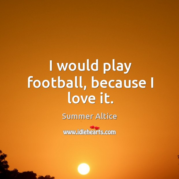 I would play football, because I love it. Summer Altice Picture Quote