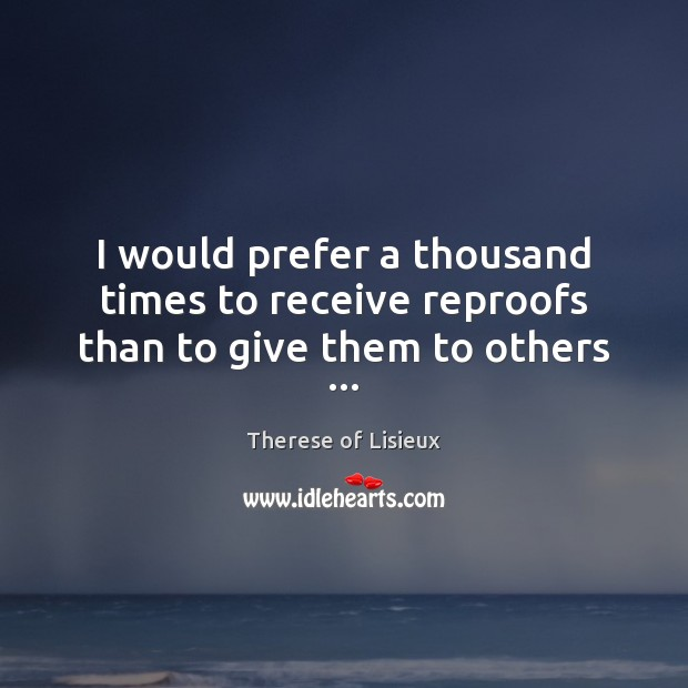 Image, I would prefer a thousand times to receive reproofs than to give them to others …