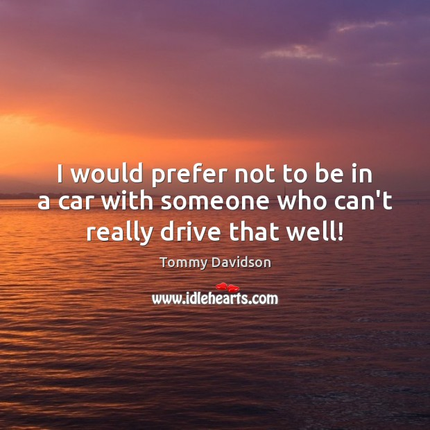 I would prefer not to be in a car with someone who can't really drive that well! Image